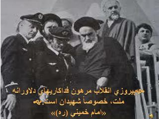  پيروزي انقلاب مرهون فداكاريهاي دلاورانه ملت، خصوصاً شهيدان است.  «امام خميني (ره)»