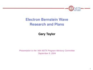 Electron Bernstein Wave  Research and Plans Gary Taylor