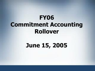 FY06 Commitment Accounting Rollover  June 15, 2005