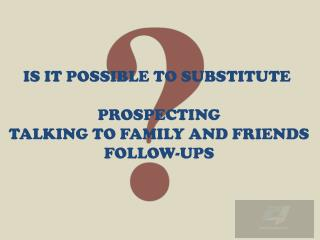 IS IT POSSIBLE TO SUBSTITUTE  PROSPECTING TALKING TO FAMILY AND FRIENDS FOLLOW-UPS