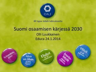 Suomi osaamisen kärjessä  2030 Olli Luukkainen Educa  24.1.2014