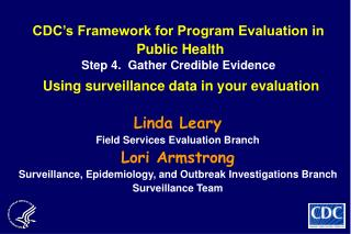 CDC s Framework for Program Evaluation in  Public Health  Step 4.  Gather Credible Evidence  Using surveillance data in