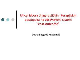 """U ticaj izbora  dijagnostičkih i terapijskih postupaka na zdravstveni sistem """" cost - outcome """""""