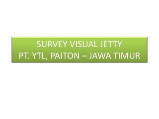 SURVEY VISUAL JETTY PT. YTL, PAITON – JAWA TIMUR