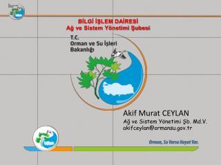 Akif Murat CEYLAN Ağ ve Sistem Yönetimi Şb.  Md.V . akifceylan@ormansu.tr