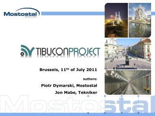 Brussels, 11 th  of July 2011 authors: Piotr Dymarski, Mostostal Jon Mabe, Tekniker