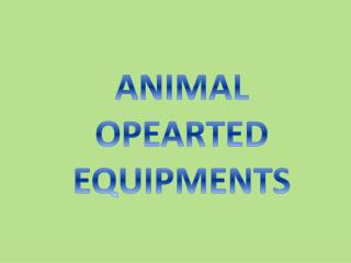 ANIMAL OPEARTED  EQUIPMENTS