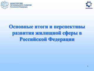 Основные итоги и перспективы  развития жилищной сферы в Российской Федерации