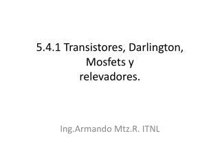 5.4.1 Transistores, Darlington,  Mosfets  y  relevadores.