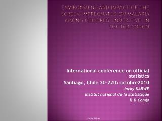 International conference on official statistics Santiago, Chile 20-22th octobre2010 Jacky KABWE