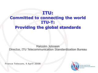 ITU: Committed to connecting the world ITU-T: Providing the global standards      Malcolm Johnson Director, ITU Telecomm