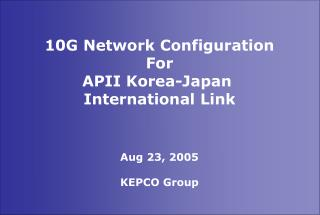 10G Network Configuration For APII Korea-Japan  International Link Aug 23, 2005 KEPCO Group