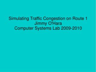 Simulating Traffic Congestion on Route 1 Jimmy O'Hara Computer Systems Lab 2009-2010