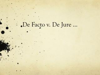 De Facto  v . De Jure …