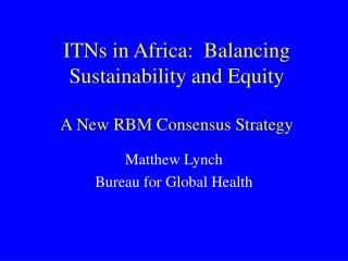 ITNs in Africa:  Balancing Sustainability and Equity A New RBM Consensus Strategy