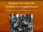 Skogens betydelse f r V rldsarvet Kopparberget  F rel sning  diskussion med V rldsarvsguider 2007 06 12   Nils S fstr m