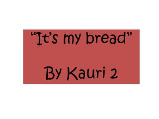 �It�s my bread� By Kauri 2