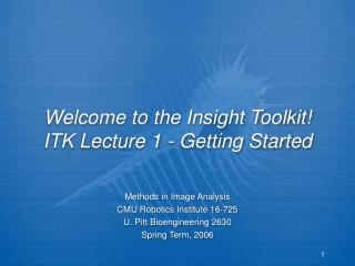 Welcome to the Insight Toolkit! ITK Lecture 1 - Getting Started