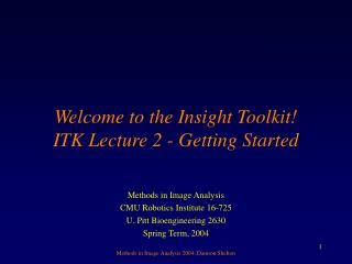 Welcome to the Insight Toolkit! ITK Lecture 2 - Getting Started