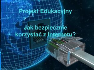 Projekt Edukacyjny Jak bezpiecznie korzystać z Internetu?
