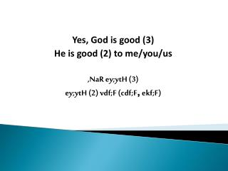 Yes , God is good (3) He is good (2) to me/you/us , NaR ey;ytH  (3)