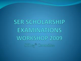 SER SCHOLARSHIP EXAMINATIONS  WORKSHOP 2009 SER 25 th  Committee
