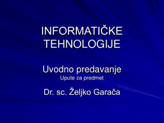 INFORMATIČKE TEHNOLOGIJE Uvodno predavanje Upute za predmet