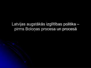 Latvijas augstākās izglītības politika –  pirms Boloņas procesa un procesā