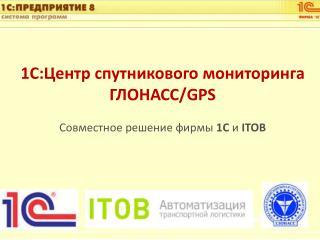 1С:Центр спутникового мониторинга ГЛОНАСС /GPS Совместное решение фирмы  1С  и  ITOB