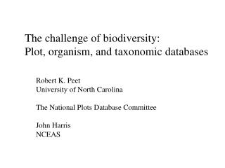 The challenge of biodiversity: Plot, organism, and taxonomic databases Robert K. Peet