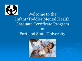 Welcome to the  Infant/Toddler Mental Health Graduate Certificate Program   at