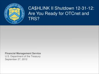 CA$HLINK II Shutdown 12-31-12: Are You Ready for OTCnet and TRS?