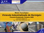 Misi n Tecnol gica Vivienda Industrializada de Hormig n Panam -Guatemala, Octubre 2009 Leonardo G lvez H. Ing. Civil,  r