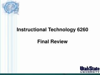 Instructional Technology 6260 Final Review