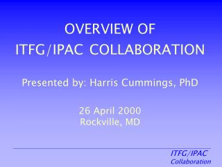 OVERVIEW OF ITFG/IPAC COLLABORATION Presented by: Harris Cummings, PhD 26 April 2000 Rockville, MD