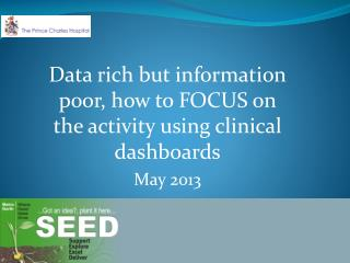 Data rich but information poor, how to FOCUS on the activity using clinical dashboards May 2013