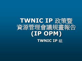 TWNIC IP  政策暨 資源管理會議規畫報告  (IP OPM)