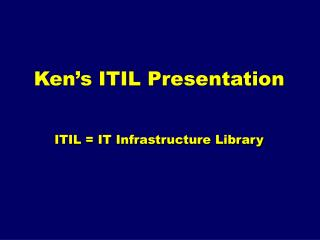 Ken's ITIL Presentation ITIL = IT Infrastructure Library