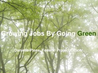 Growing Jobs By Going Green    Danielle Pleas, Federal Project Officer