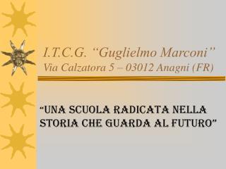 "I.T.C.G. ""Guglielmo Marconi"" Via Calzatora 5 – 03012 Anagni (FR)"
