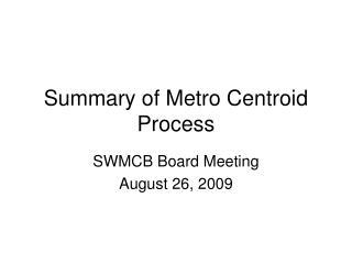 Summary of Metro Centroid Process