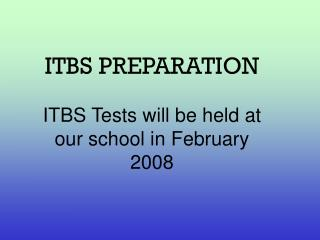 ITBS PREPARATION ITBS Tests will be held at our school in February 2008