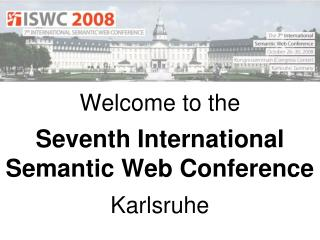 Welcome to the Seventh International Semantic Web Conference Karlsruhe