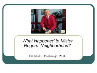 What Happened to Mister Rogers' Neighborhood? Thomas R. Rosebrough, Ph.D.