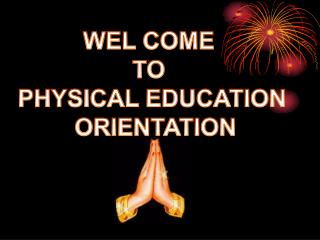 WEL COME  TO  PHYSICAL EDUCATION  ORIENTATION