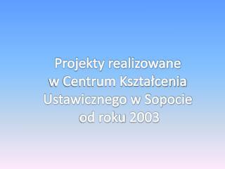 Projekty realizowane  w Centrum Kształcenia Ustawicznego w Sopocie  od roku 2003