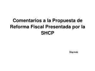 Comentarios a la Propuesta de  Reforma Fiscal Presentada por la  SHCP          Shp