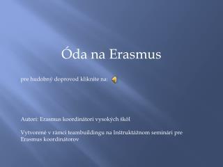 Óda na Erasmus pre hudobný  doprovod  kliknite na: Autori:  Erasmus  koordinátori vysokých škôl
