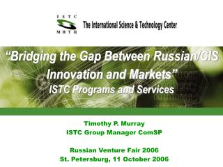 �Bridging the Gap Between Russian/CIS Innovation and Markets� ISTC Programs and Services