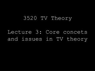 3520 TV Theory  Lecture 3: Core concets and issues in TV theory